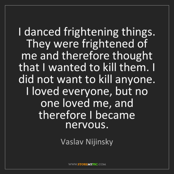 Vaslav Nijinsky: I danced frightening things. They were frightened of...