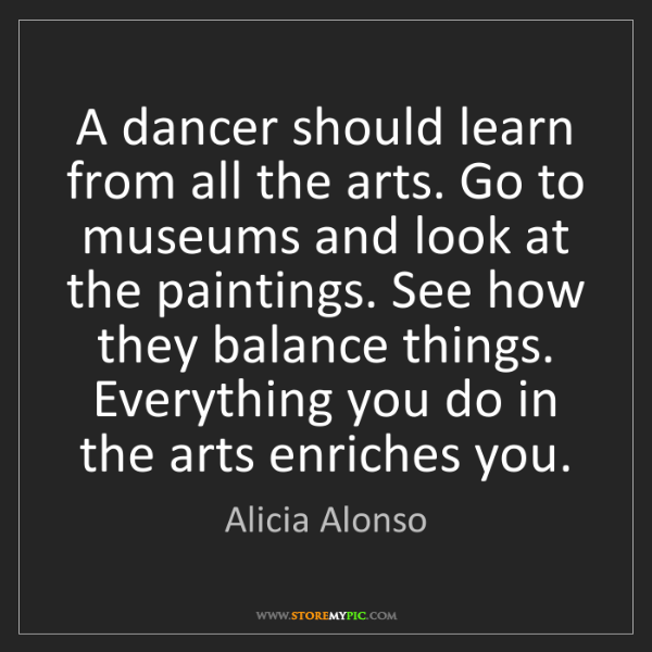 Alicia Alonso: A dancer should learn from all the arts. Go to museums...