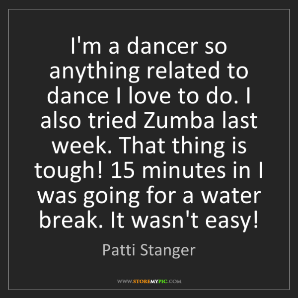 Patti Stanger: I'm a dancer so anything related to dance I love to do....