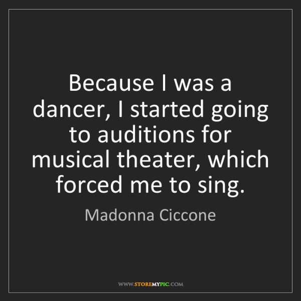 Madonna Ciccone: Because I was a dancer, I started going to auditions...