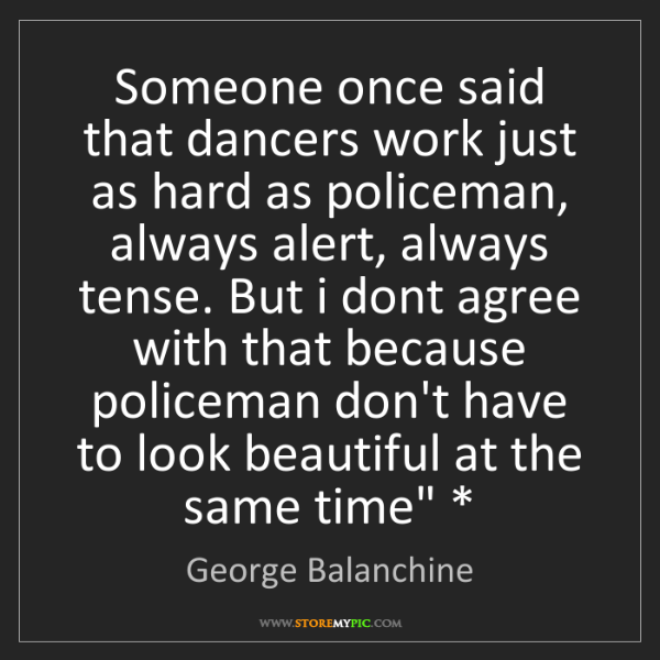 George Balanchine: Someone once said that dancers work just as hard as policeman,...