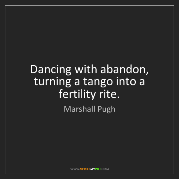 Marshall Pugh: Dancing with abandon, turning a tango into a fertility...