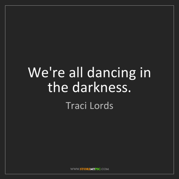 Traci Lords: We're all dancing in the darkness.
