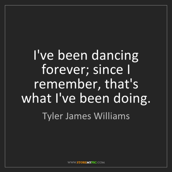 Tyler James Williams: I've been dancing forever; since I remember, that's what...