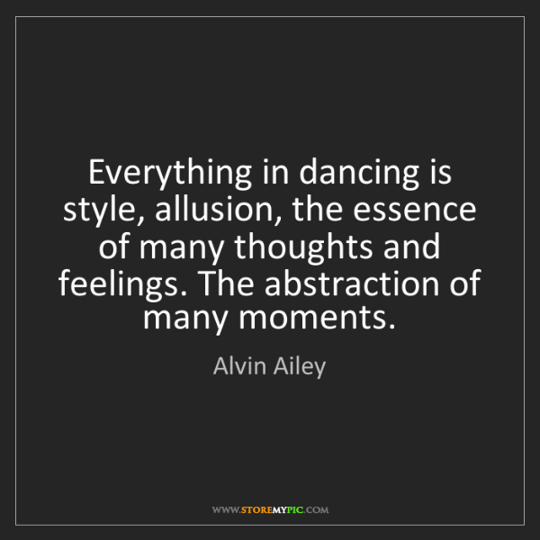 Alvin Ailey: Everything in dancing is style, allusion, the essence...