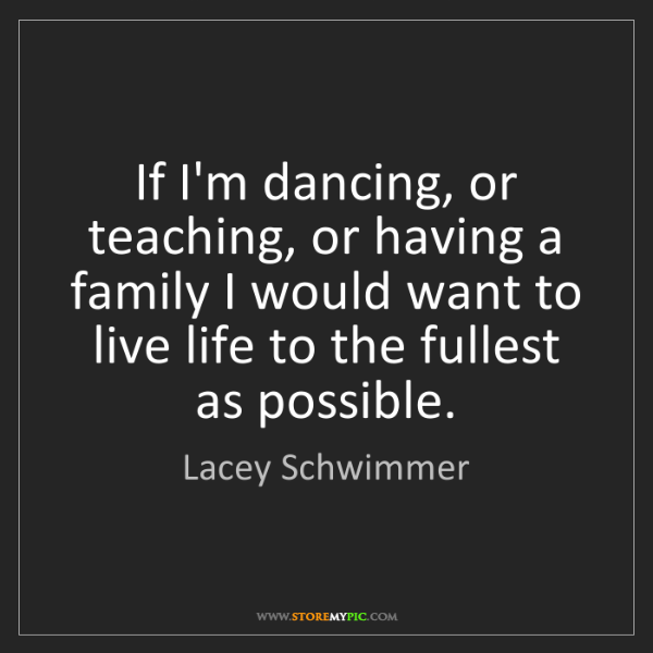 Lacey Schwimmer: If I'm dancing, or teaching, or having a family I would...