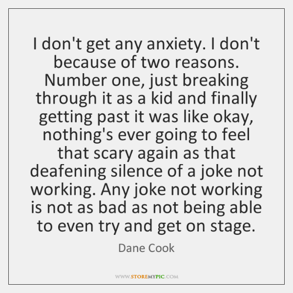 I don't get any anxiety. I don't because of two reasons. Number ...