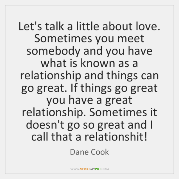 Let's talk a little about love. Sometimes you meet somebody and you ...