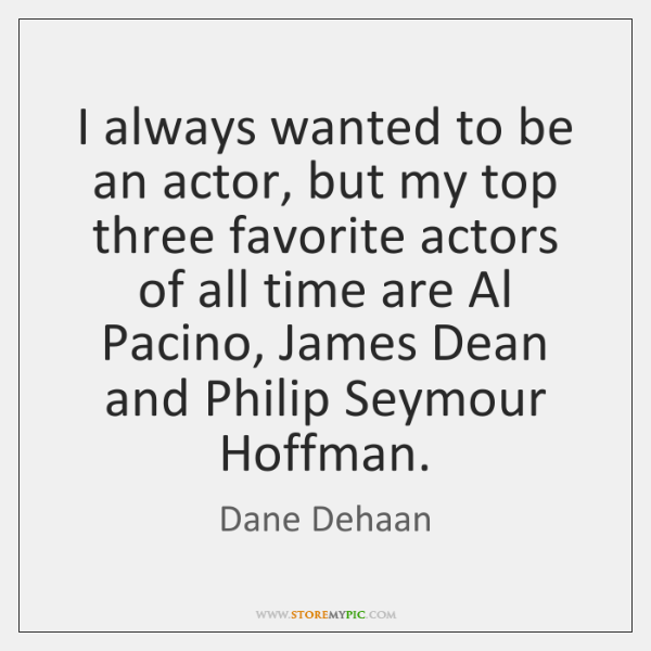I always wanted to be an actor, but my top three favorite ...