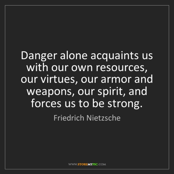 Friedrich Nietzsche: Danger alone acquaints us with our own resources, our...