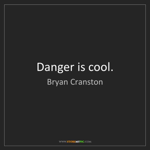 Bryan Cranston: Danger is cool.