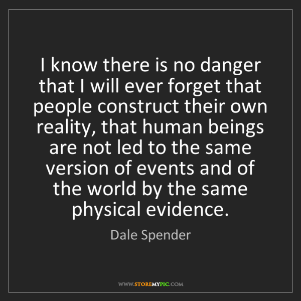 Dale Spender: I know there is no danger that I will ever forget that...