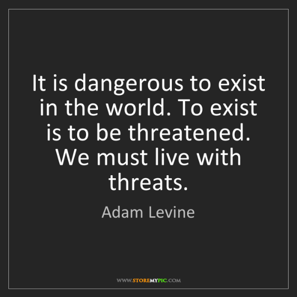 Adam Levine: It is dangerous to exist in the world. To exist is to...