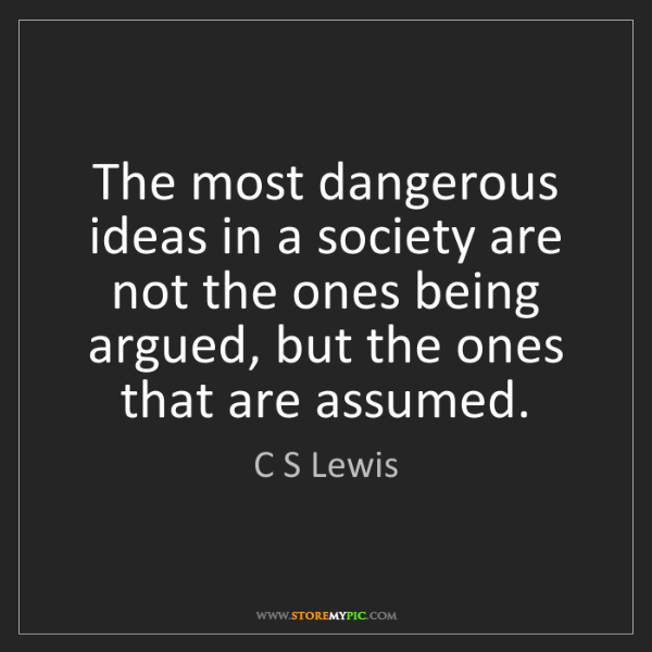 C S Lewis: The most dangerous ideas in a society are not the ones...