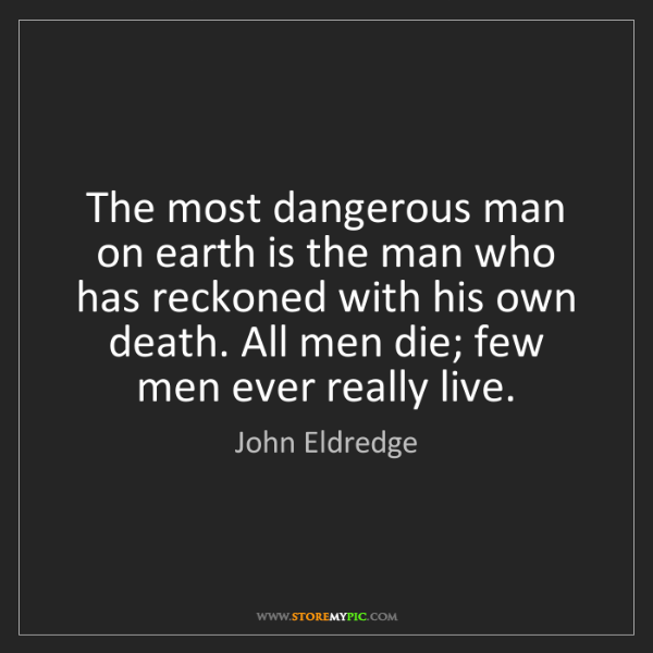 John Eldredge: The most dangerous man on earth is the man who has reckoned...