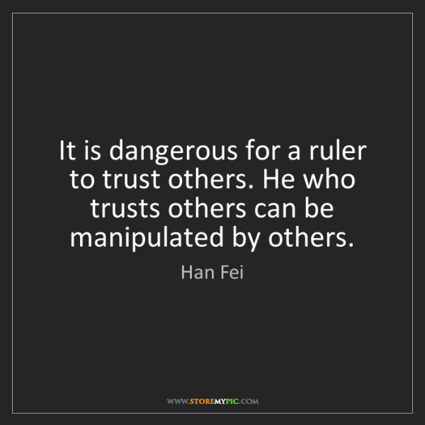 Han Fei: It is dangerous for a ruler to trust others. He who trusts...