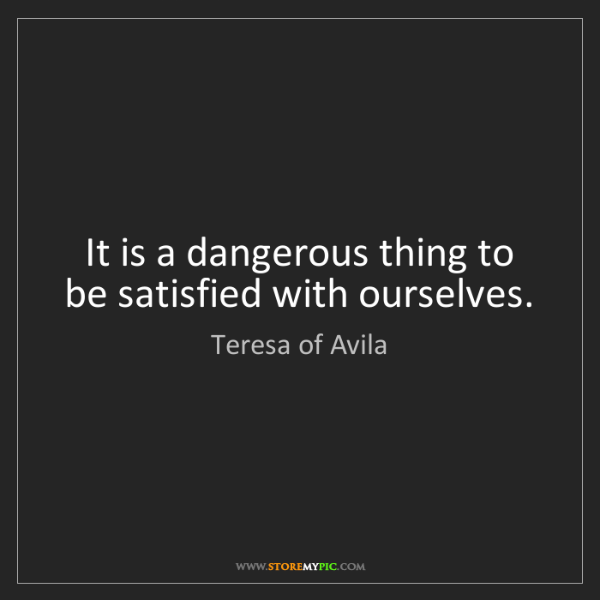 Teresa of Avila: It is a dangerous thing to be satisfied with ourselves.