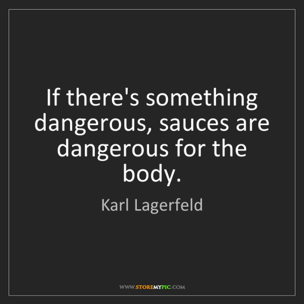 Karl Lagerfeld: If there's something dangerous, sauces are dangerous...