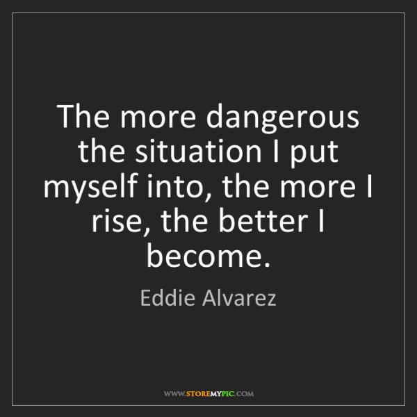 Eddie Alvarez: The more dangerous the situation I put myself into, the...