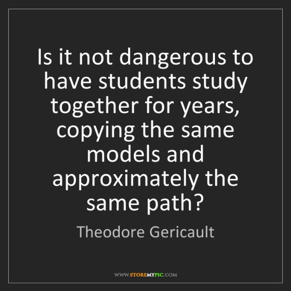 Theodore Gericault: Is it not dangerous to have students study together for...