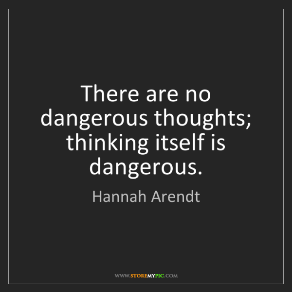 Hannah Arendt: There are no dangerous thoughts; thinking itself is dangerous.