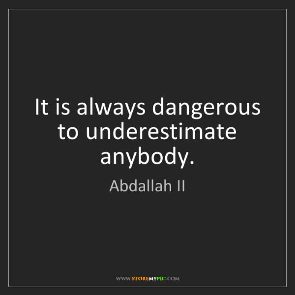 Abdallah II: It is always dangerous to underestimate anybody.