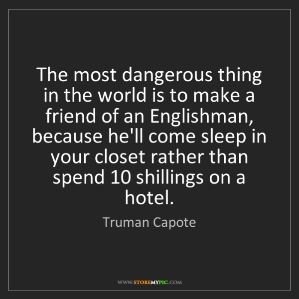 Truman Capote: The most dangerous thing in the world is to make a friend...