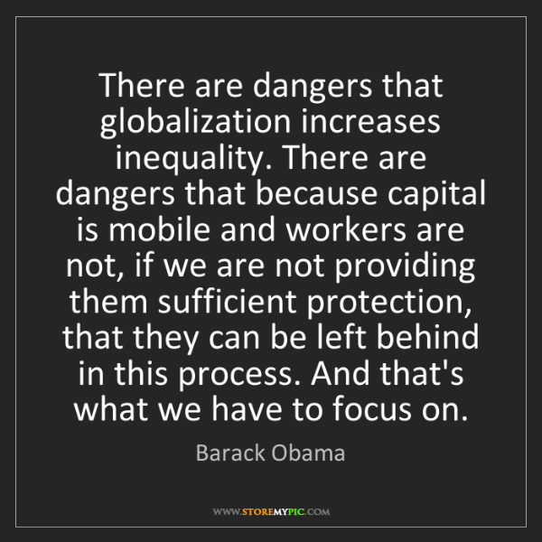 Barack Obama: There are dangers that globalization increases inequality....