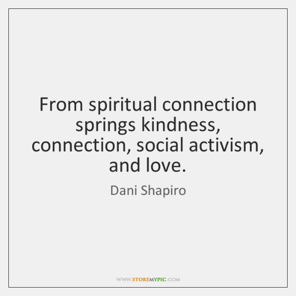 From spiritual connection springs kindness, connection, social activism, and love.