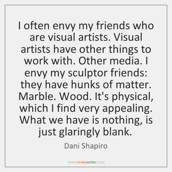 I often envy my friends who are visual artists. Visual artists have ...