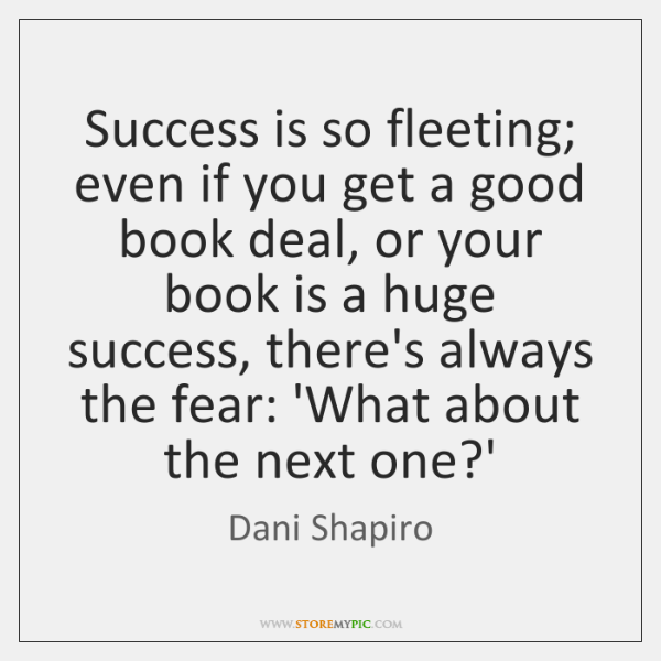 Success is so fleeting; even if you get a good book deal, ...