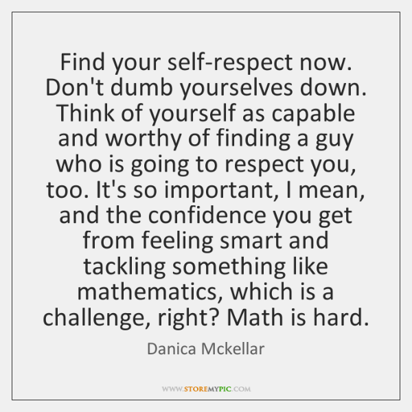 Find your self-respect now. Don't dumb yourselves down. Think of yourself as ...