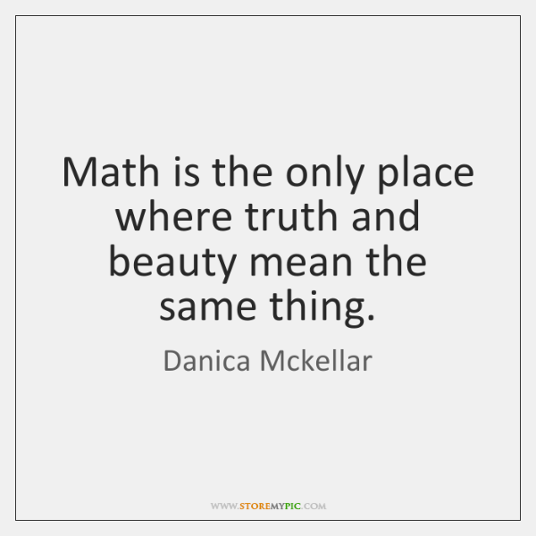 Math is the only place where truth and beauty mean the same ...