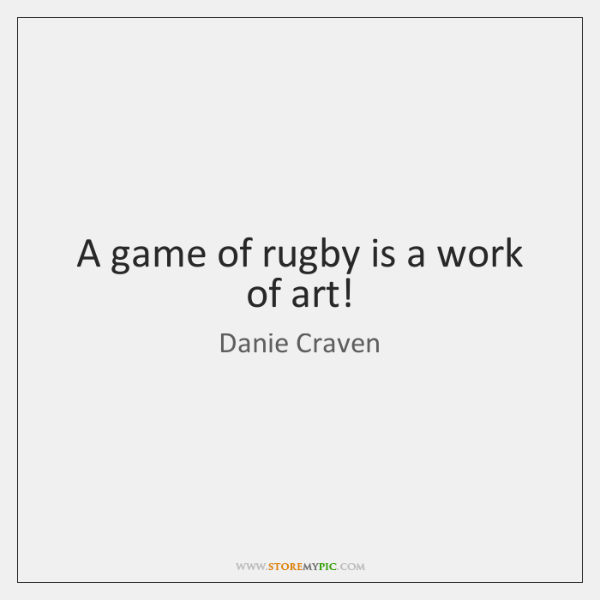 A game of rugby is a work of art!