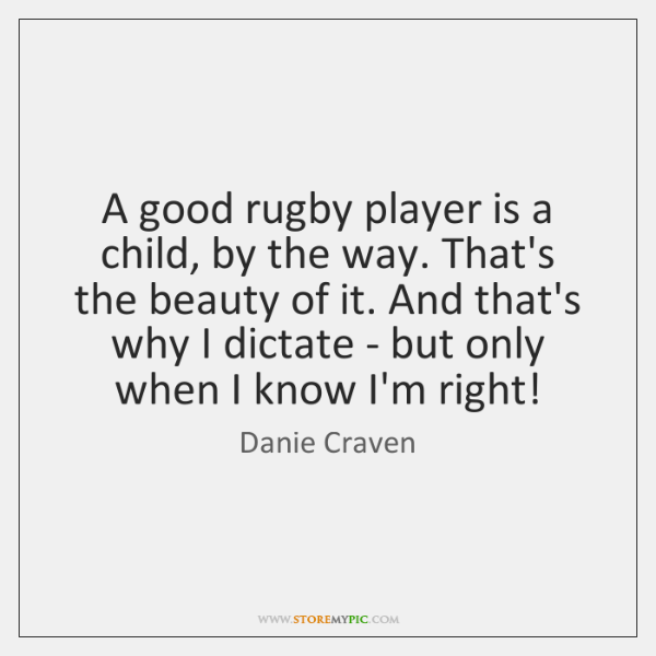 A good rugby player is a child, by the way. That's the ...