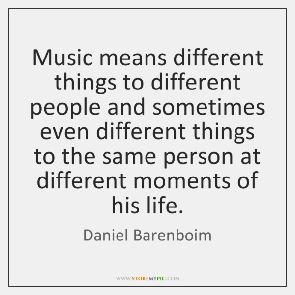 Music means different things to different people and sometimes even different things ...