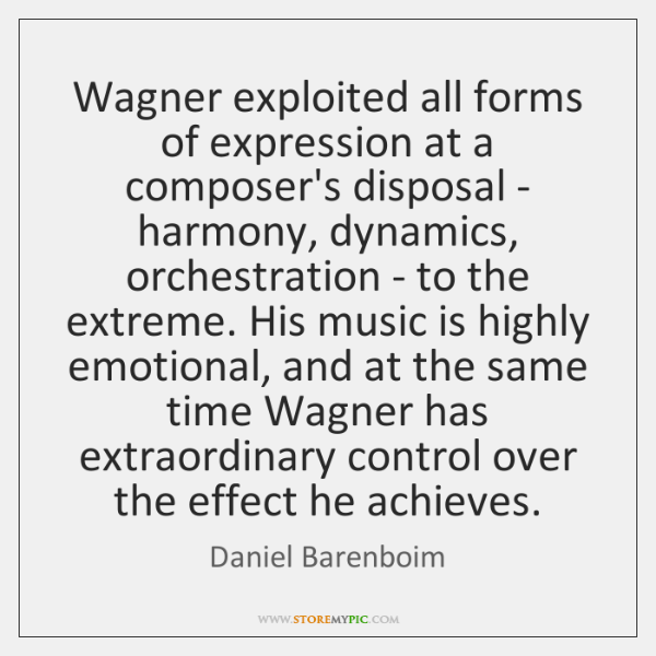 Wagner exploited all forms of expression at a composer's disposal - harmony, ...