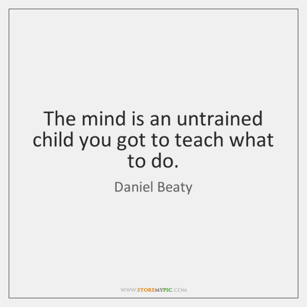 The mind is an untrained child you got to teach what to ...