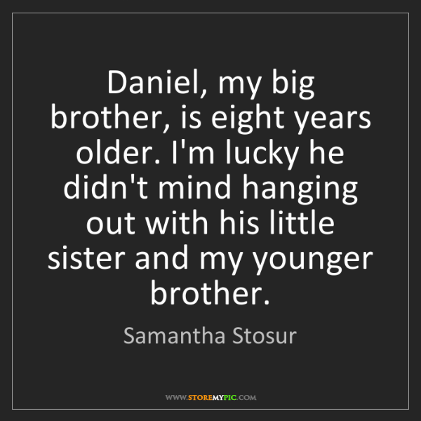 Samantha Stosur: Daniel, my big brother, is eight years older. I'm lucky...