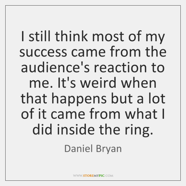 I still think most of my success came from the audience's reaction ...