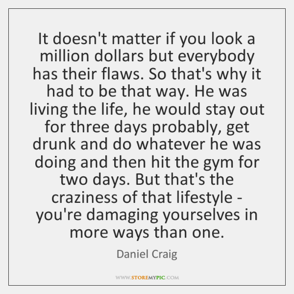 It doesn't matter if you look a million dollars but everybody has ...
