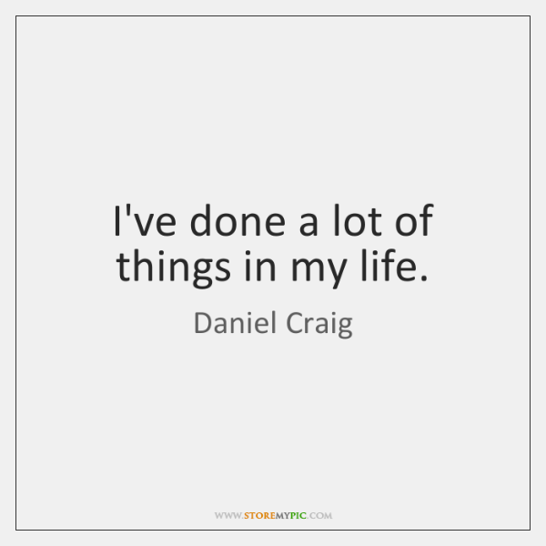 I've done a lot of things in my life.