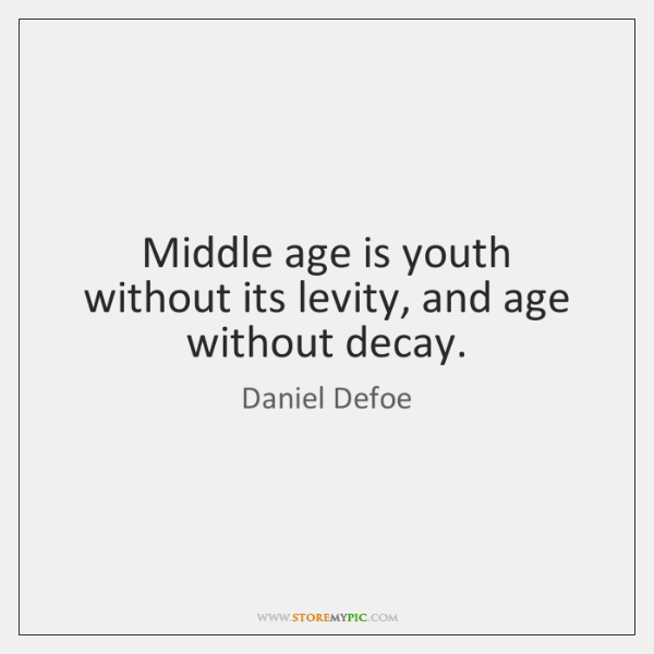Middle age is youth without its levity, and age without decay.