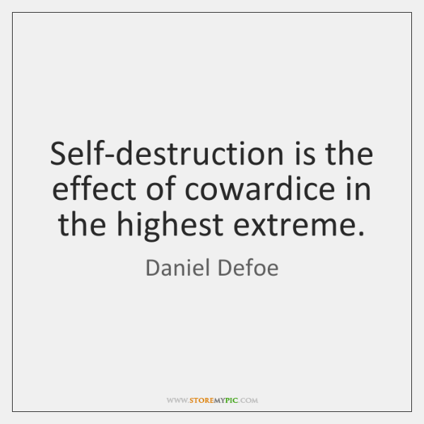 Self-destruction is the effect of cowardice in the highest extreme.