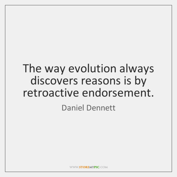The way evolution always discovers reasons is by retroactive endorsement.