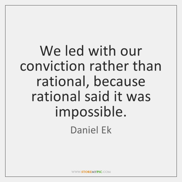 We led with our conviction rather than rational, because rational said it ...
