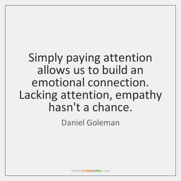 Simply paying attention allows us to build an emotional connection. Lacking attention, ...