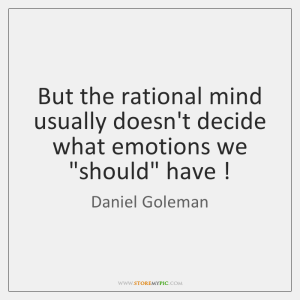 """But the rational mind usually doesn't decide what emotions we """"should"""" have !"""