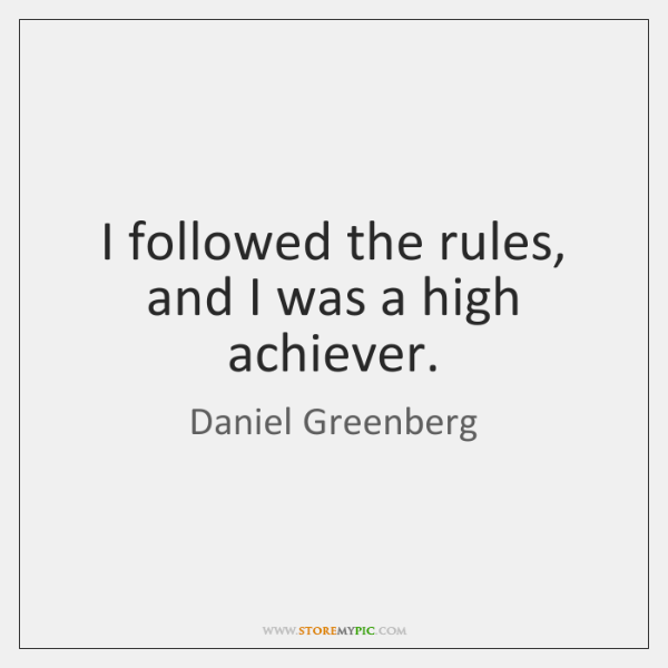 I followed the rules, and I was a high achiever.