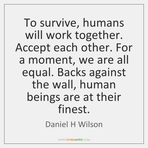 To survive, humans will work together. Accept each other. For a moment, ...